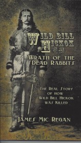 WILD BILL HICKOK AND THE WRATH OF THE DEAD RABBITS by James Mic Regan (Signalman Publishing, 2012, 195 pages, paperback, $14.99)